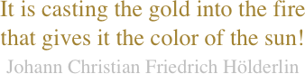 It is casting the gold into the fire that gives it the color of the sun! Johann Christian Friedrich Hölderlin